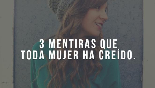 Estas son las 3 Mentiras que todas las mujer han creído.