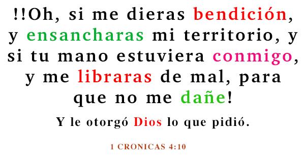 1 cronicas 4 -10 oración diaria !Oh, si me dieras bendición, y ensancharas mi territorio, y si tu mano estuviera conmigo, y me libraras de mal, para que no me dañe! Y le otorgó Dios lo que pidió