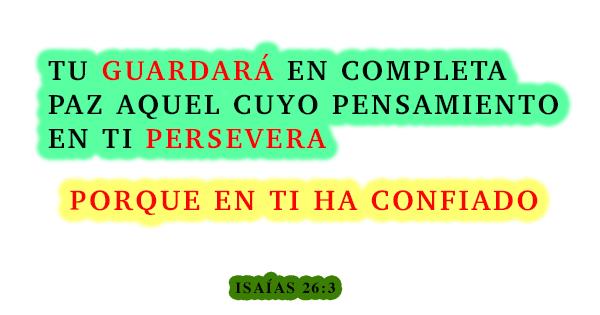 Isaías 26-3 tu guardará en completa paz aquel cuyo pensamiendo en ti persavera