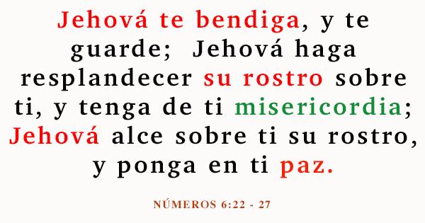 numeros 6 - 22 Jehová habló a Moisés, diciendo: Habla a Aarón y a sus hijos y diles: Así bendeciréis a los hijos de Israel, diciéndoles: Jehová te bendiga, y te guarde; Jehová haga resplandecer su rostro sobre ti, y tenga de ti misericordia; Jehová alce sobre ti su rostro, y ponga en ti paz. Y pondrán mi nombre sobre los hijos de Israel, y yo los bendeciré